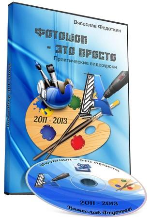 Фотошоп - это просто. Практические видеоуроки (2011-2013) Вячеслав Федоткин